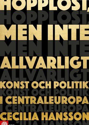 Hopplöst, men inte allvarligt – konst och politik i Centraleuropa.